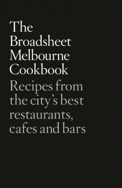 Broadsheet Media: The Broadsheet Melbourne Cookbook